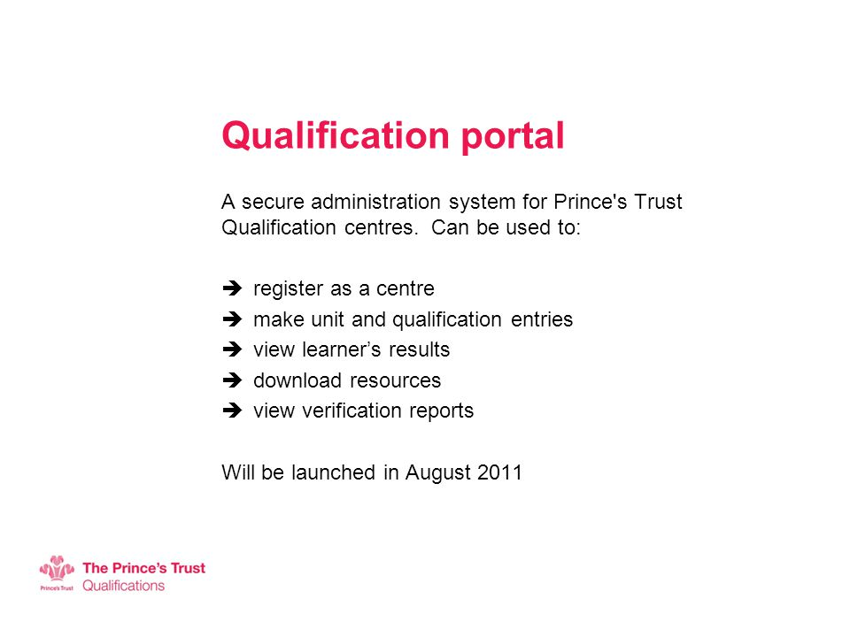 Qualification portal A secure administration system for Prince's Trust Qualification centres. Can be used to:  register as a centre  make unit and q