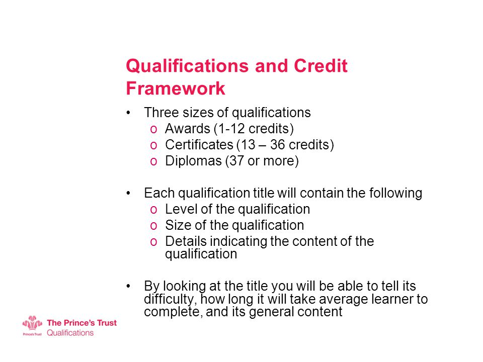 Qualifications and Credit Framework Three sizes of qualifications oAwards (1-12 credits) oCertificates (13 – 36 credits) oDiplomas (37 or more) Each qualification title will contain the following oLevel of the qualification oSize of the qualification oDetails indicating the content of the qualification By looking at the title you will be able to tell its difficulty, how long it will take average learner to complete, and its general content
