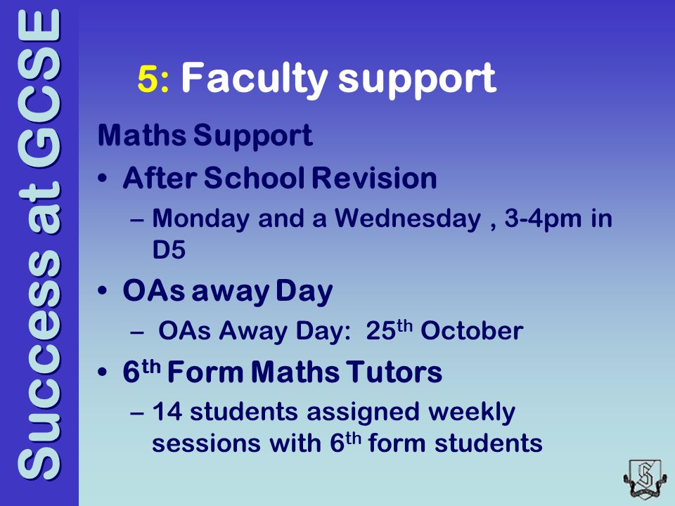 Success at GCSE 5: Faculty support Maths Support After School Revision –Monday and a Wednesday, 3-4pm in D5 OAs away Day – OAs Away Day: 25 th October 6 th Form Maths Tutors –14 students assigned weekly sessions with 6 th form students