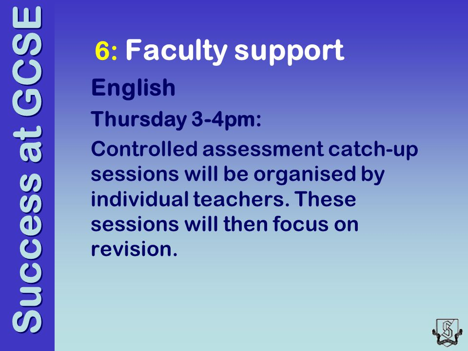 Success at GCSE 6: Faculty support English Thursday 3-4pm: Controlled assessment catch-up sessions will be organised by individual teachers.