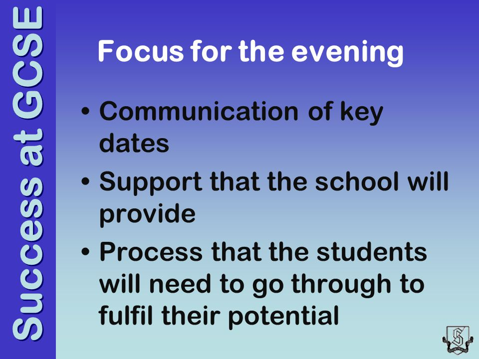 Success at GCSE Focus for the evening Communication of key dates Support that the school will provide Process that the students will need to go through to fulfil their potential
