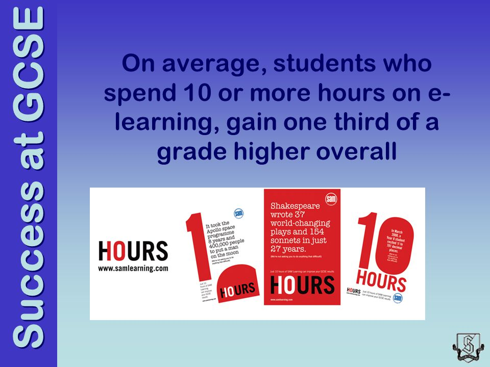 Success at GCSE On average, students who spend 10 or more hours on e- learning, gain one third of a grade higher overall