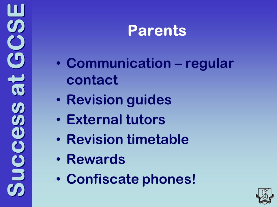 Success at GCSE Parents Communication – regular contact Revision guides External tutors Revision timetable Rewards Confiscate phones!