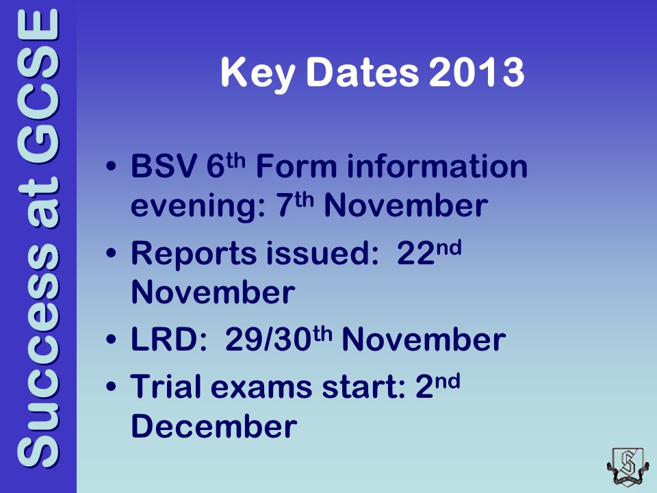 Success at GCSE Key Dates 2013 BSV 6 th Form information evening: 7 th November Reports issued: 22 nd November LRD: 29/30 th November Trial exams start: 2 nd December
