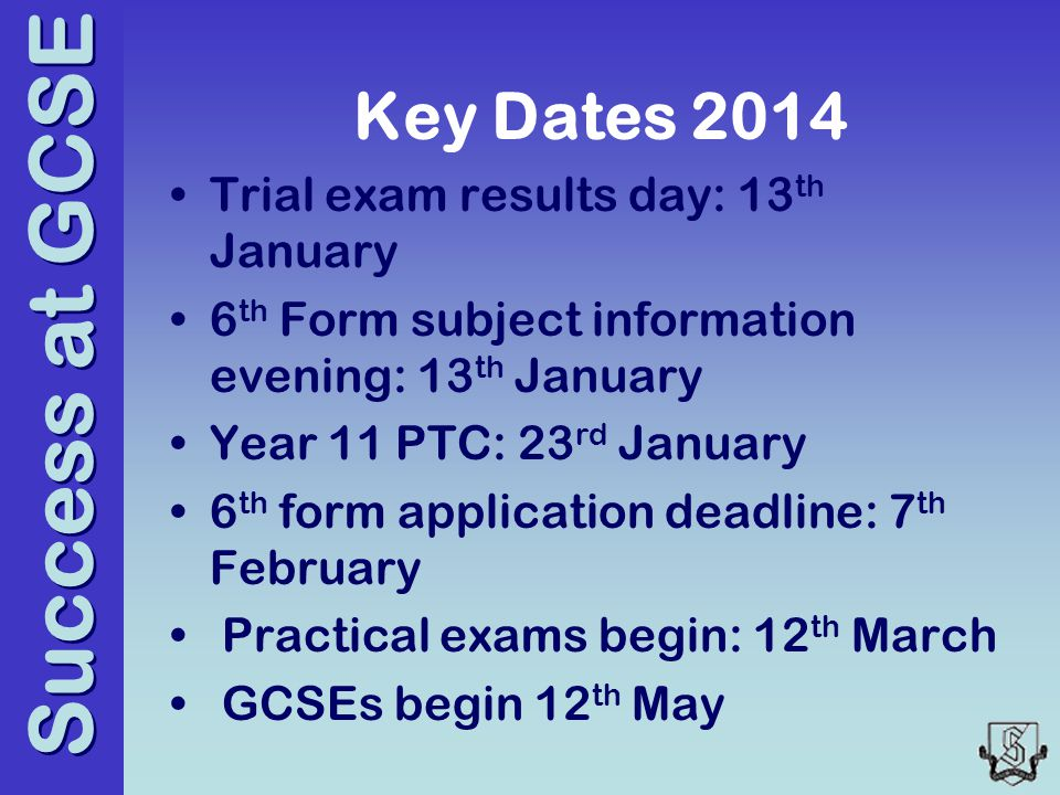 Success at GCSE Key Dates 2014 Trial exam results day: 13 th January 6 th Form subject information evening: 13 th January Year 11 PTC: 23 rd January 6 th form application deadline: 7 th February Practical exams begin: 12 th March GCSEs begin 12 th May