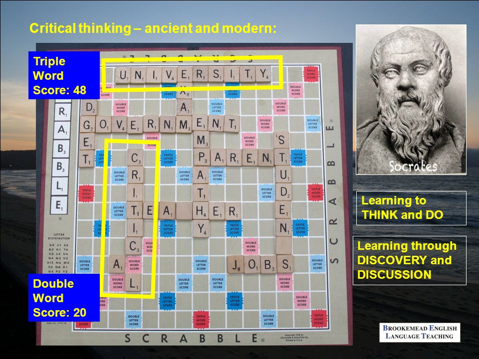 Critical thinking – ancient and modern: Triple Word Score: 48 Double Word Score: 20 Learning to THINK and DO Learning through DISCOVERY and DISCUSSION