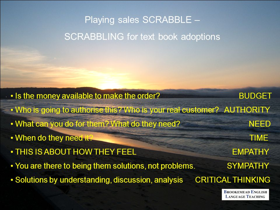Playing sales SCRABBLE – SCRABBLING for text book adoptions Is the money available to make the order? BUDGET Who is going to authorise this? Who is yo