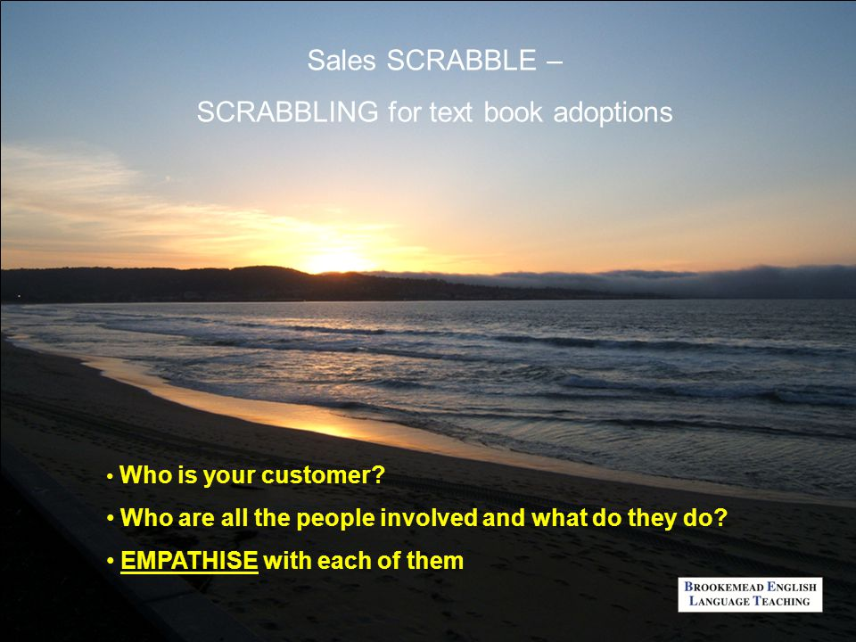 Sales SCRABBLE – SCRABBLING for text book adoptions Who is your customer? Who are all the people involved and what do they do? EMPATHISE with each of