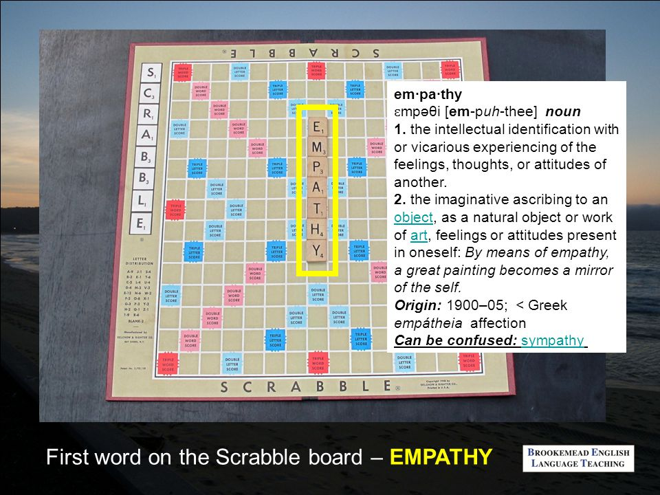 First word on the Scrabble board – EMPATHY em·pa·thy ɛ mpəθi [em-puh-thee] noun 1.