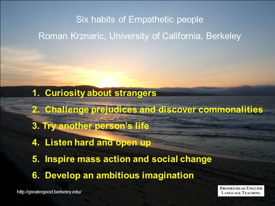 Six habits of Empathetic people Roman Krznaric, University of California, Berkeley 1. Curiosity about strangers 2. Challenge prejudices and discover c