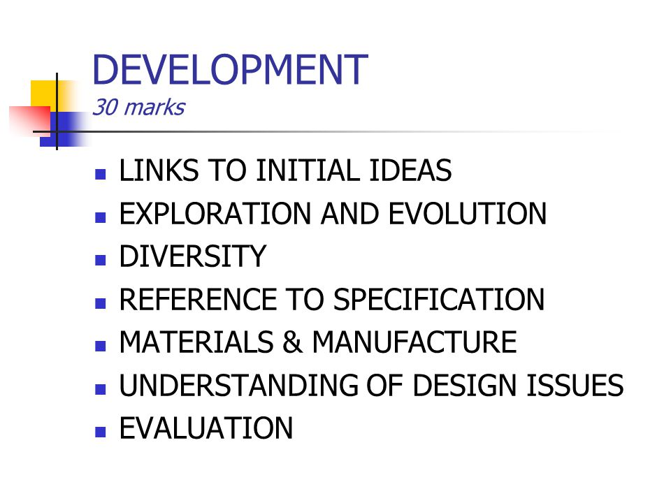 DEVELOPMENT 30 marks LINKS TO INITIAL IDEAS EXPLORATION AND EVOLUTION DIVERSITY REFERENCE TO SPECIFICATION MATERIALS & MANUFACTURE UNDERSTANDING OF DE