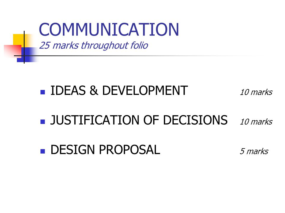 COMMUNICATION 25 marks throughout folio IDEAS & DEVELOPMENT 10 marks JUSTIFICATION OF DECISIONS 10 marks DESIGN PROPOSAL 5 marks