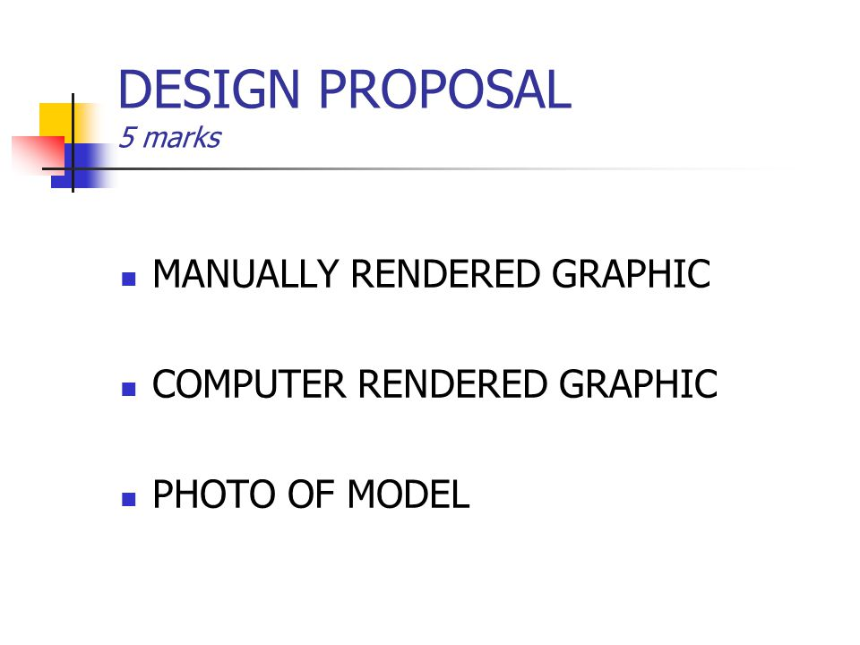 DESIGN PROPOSAL 5 marks MANUALLY RENDERED GRAPHIC COMPUTER RENDERED GRAPHIC PHOTO OF MODEL