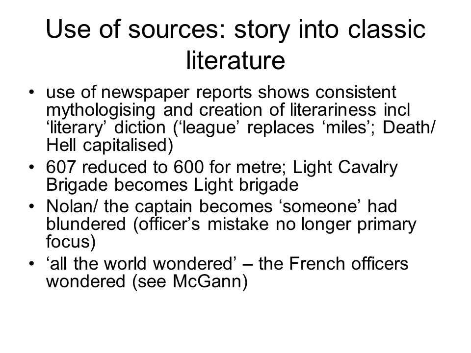 Use of sources: story into classic literature use of newspaper reports shows consistent mythologising and creation of literariness incl 'literary' diction ('league' replaces 'miles'; Death/ Hell capitalised) 607 reduced to 600 for metre; Light Cavalry Brigade becomes Light brigade Nolan/ the captain becomes 'someone' had blundered (officer's mistake no longer primary focus) 'all the world wondered' – the French officers wondered (see McGann)
