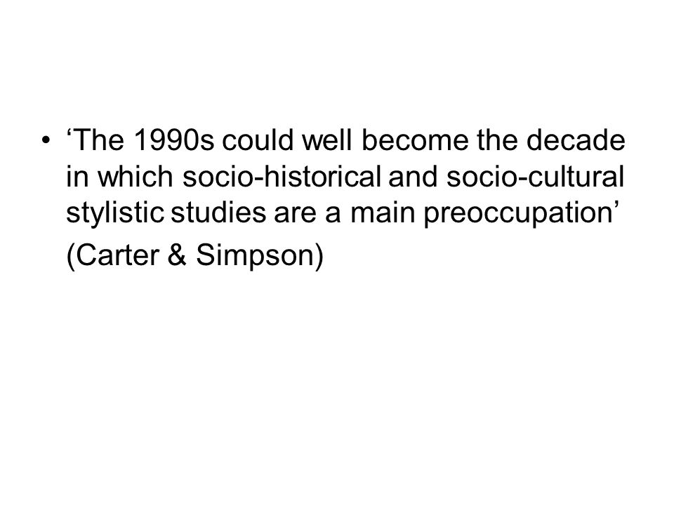 'The 1990s could well become the decade in which socio-historical and socio-cultural stylistic studies are a main preoccupation' (Carter & Simpson)