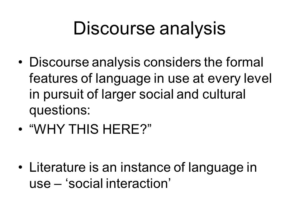 Discourse analysis Discourse analysis considers the formal features of language in use at every level in pursuit of larger social and cultural questions: WHY THIS HERE Literature is an instance of language in use – 'social interaction'