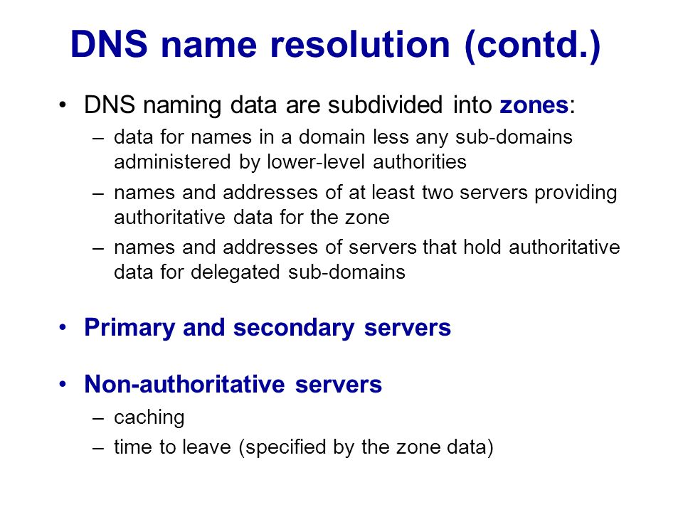 DNS name resolution (contd.) DNS naming data are subdivided into zones: –data for names in a domain less any sub-domains administered by lower-level a