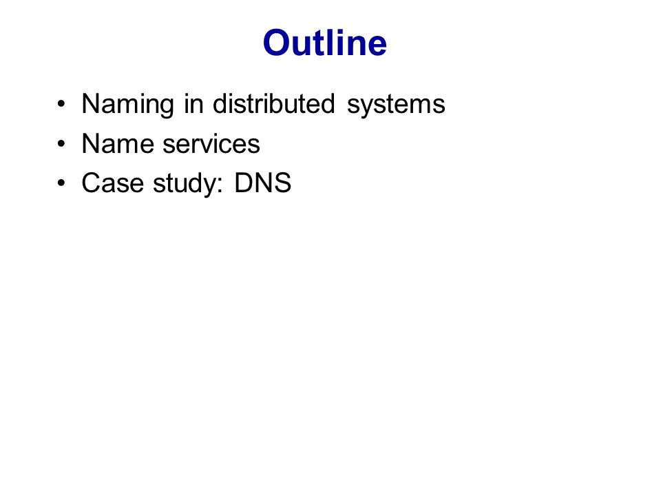 Naming Naming is fundamental to DS: –any process requiring access to a specific resource must poses a name or identifier for that resource –Examples: file names, URLs, remote object reference Name vs address: –address identifies location of an object Binding = associating name with an object Resolving = translating name into data about the object (e.g.