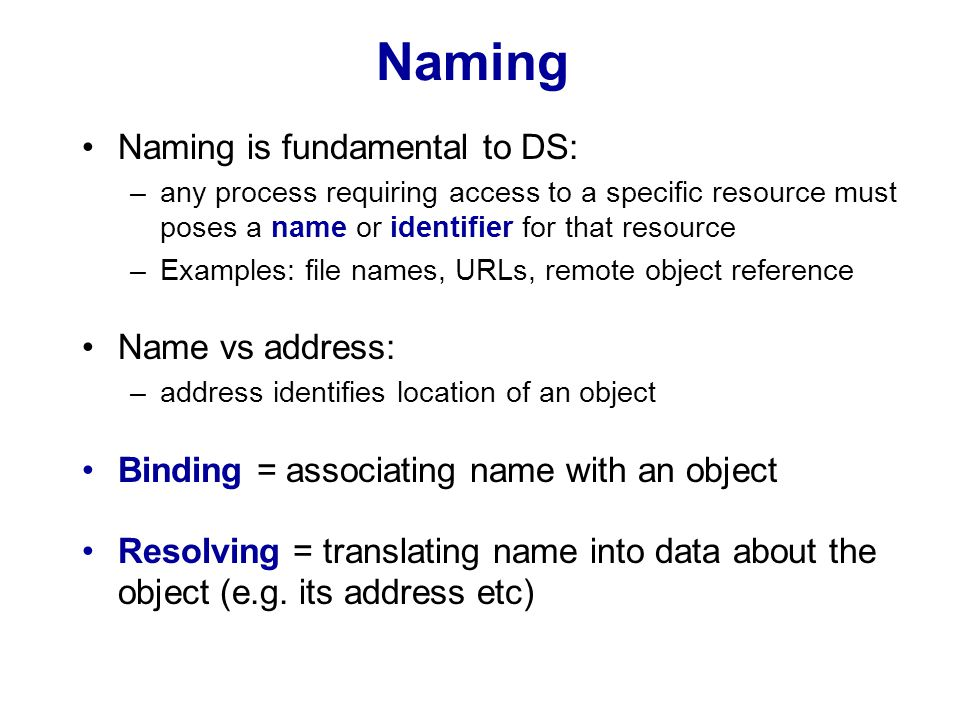Naming Naming is fundamental to DS: –any process requiring access to a specific resource must poses a name or identifier for that resource –Examples: