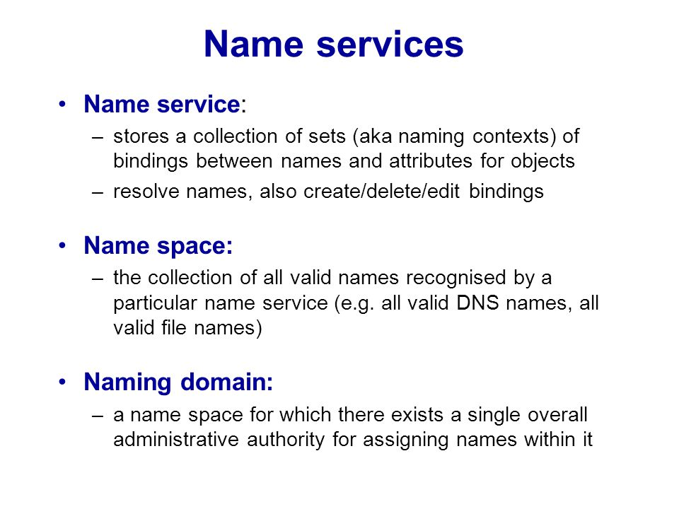 Requirements for name spaces Allow simple but meaningful names to be used Potentially infinite number of names Structured –to allow similar subnames without clashes –to group related names Allow re-structuring of name trees –for some types of change, old programs should continue to work Management of trust