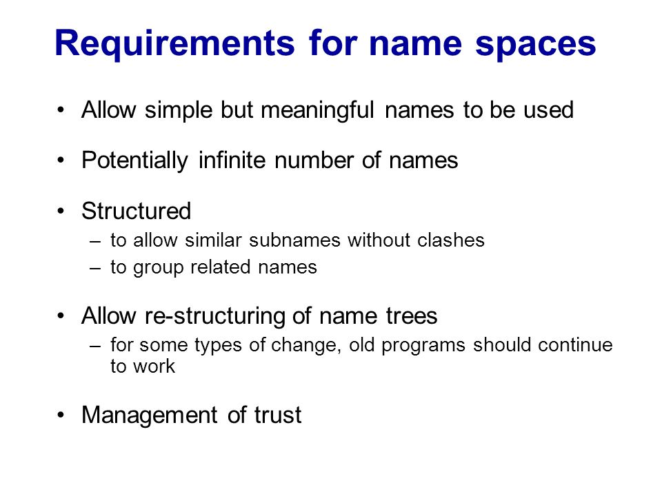 Name resolution Large-scale name services do not store all bindings on a single server –hence, may need to locate the correct server –the process is called navigation Multicast navigation Iterative navigation: Client 1 2 3 A client iteratively contacts name servers NS1–NS3 in order to resolve a name NS2 NS1 NS3 Name servers