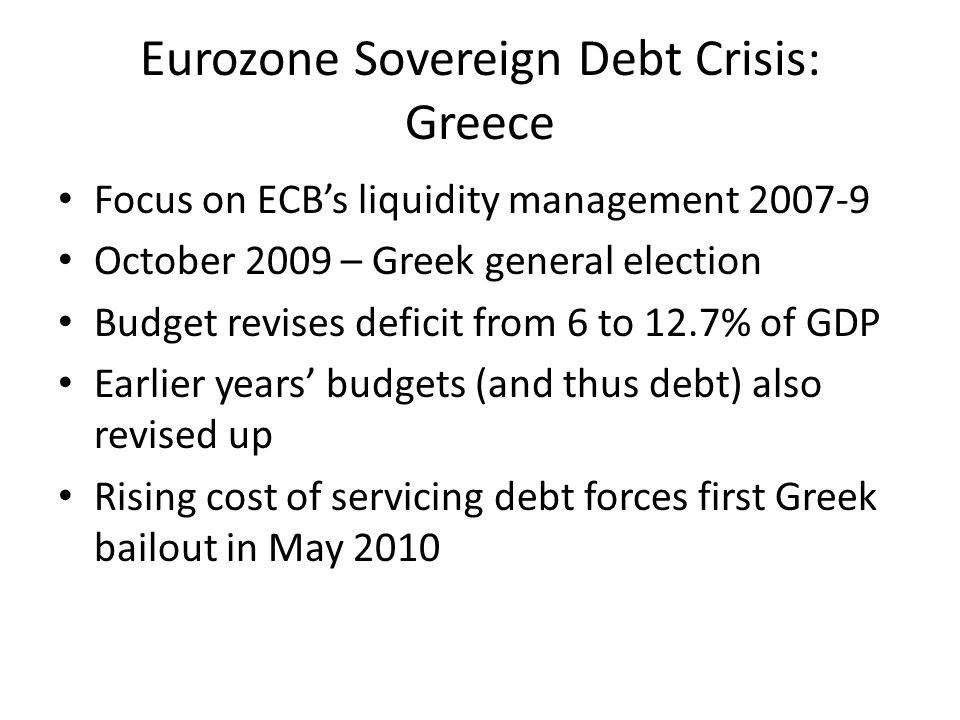Eurozone Sovereign Debt Crisis: Greece Focus on ECB's liquidity management October 2009 – Greek general election Budget revises deficit from 6 to 12.7% of GDP Earlier years' budgets (and thus debt) also revised up Rising cost of servicing debt forces first Greek bailout in May 2010
