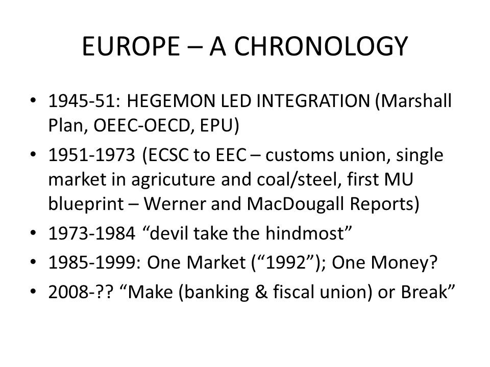 EUROPE – A CHRONOLOGY 1945-51: HEGEMON LED INTEGRATION (Marshall Plan, OEEC-OECD, EPU) 1951-1973 (ECSC to EEC – customs union, single market in agricu