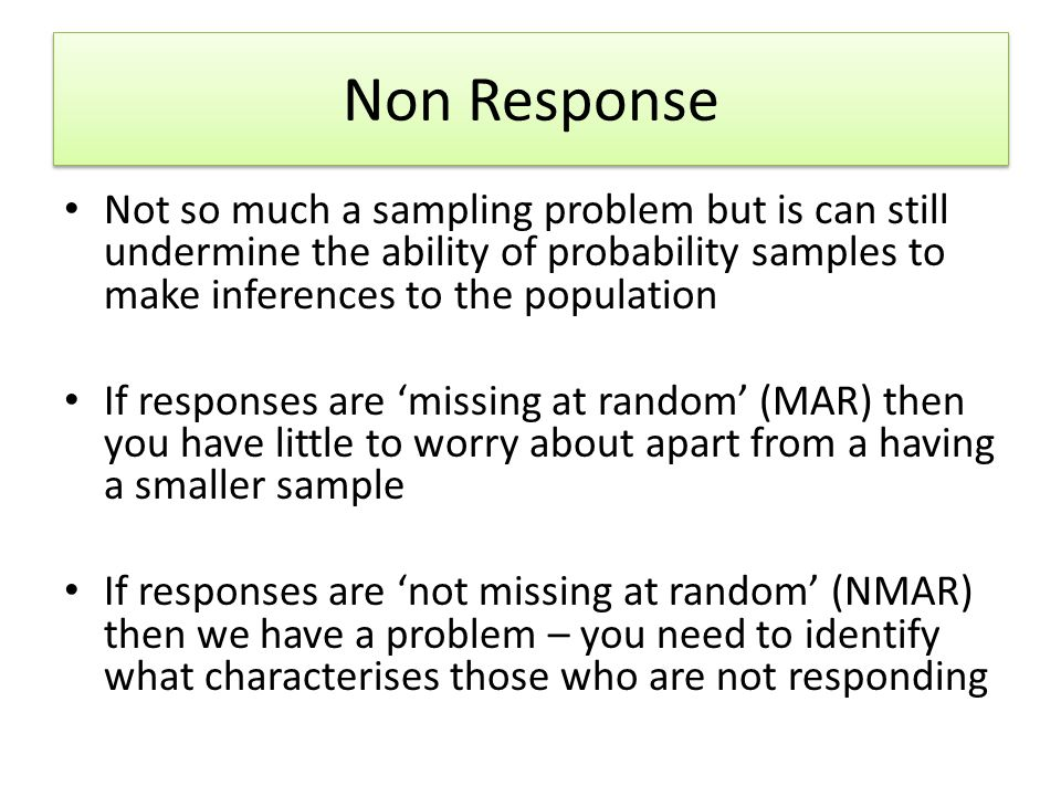 Non Response Not so much a sampling problem but is can still undermine the ability of probability samples to make inferences to the population If resp