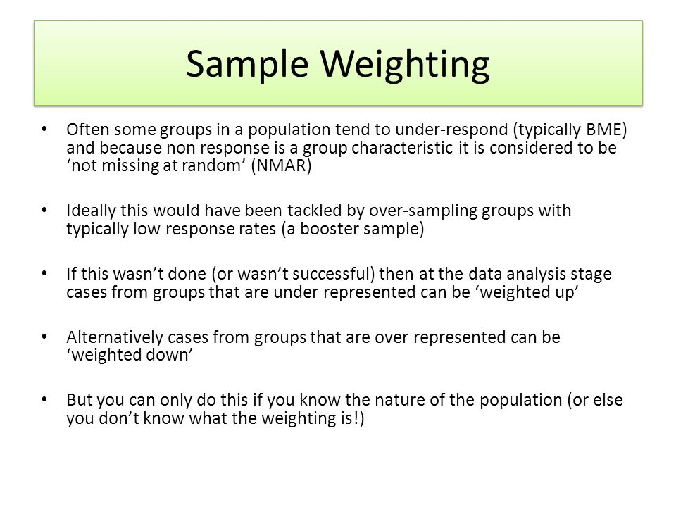 Sample Weighting Often some groups in a population tend to under-respond (typically BME) and because non response is a group characteristic it is cons