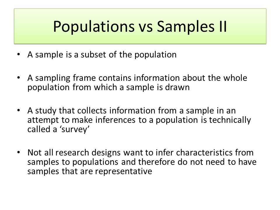 Probability Sampling I Probability sampling involves randomly selecting individuals from a population A random sample should begin to represent the population as it increases in size For example, how many people in this room have read the Harry Potter books… – The whole class is the 'population' – What if I take a sample of 4 people and try to generalise.