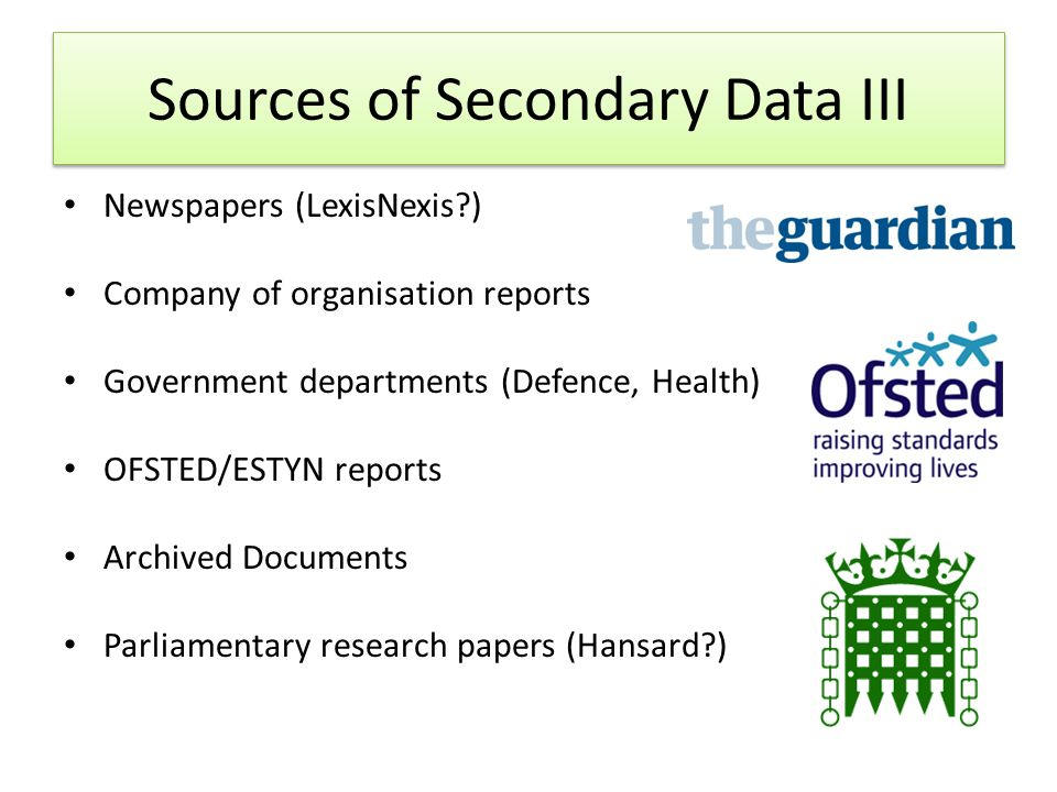 Sources of Secondary Data III Newspapers (LexisNexis?) Company of organisation reports Government departments (Defence, Health) OFSTED/ESTYN reports Archived Documents Parliamentary research papers (Hansard?)