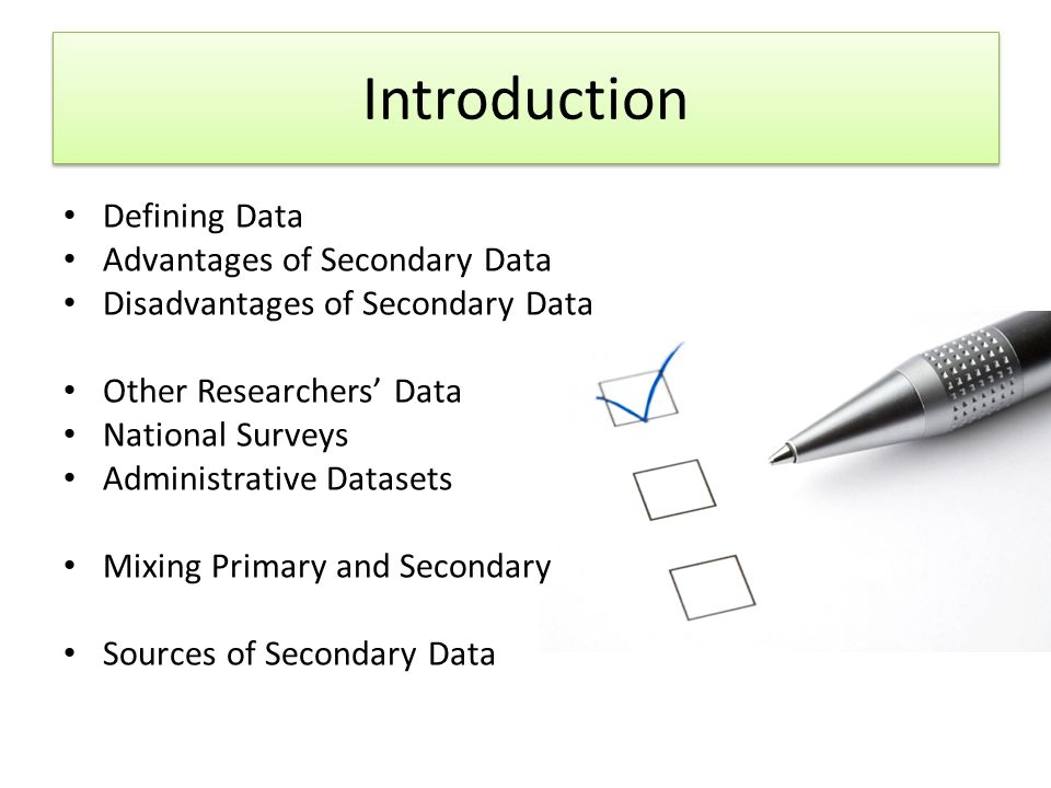 Introduction Defining Data Advantages of Secondary Data Disadvantages of Secondary Data Other Researchers' Data National Surveys Administrative Datasets Mixing Primary and Secondary Sources of Secondary Data