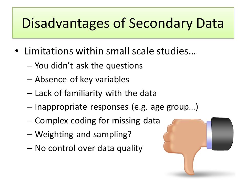 Disadvantages of Secondary Data Limitations within small scale studies… – You didn't ask the questions – Absence of key variables – Lack of familiarity with the data – Inappropriate responses (e.g.