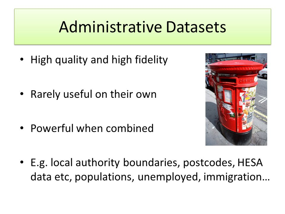 Administrative Datasets High quality and high fidelity Rarely useful on their own Powerful when combined E.g.