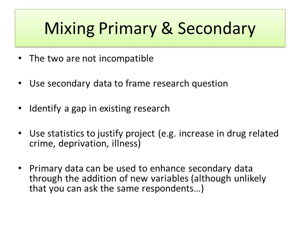 Mixing Primary & Secondary The two are not incompatible Use secondary data to frame research question Identify a gap in existing research Use statistics to justify project (e.g.
