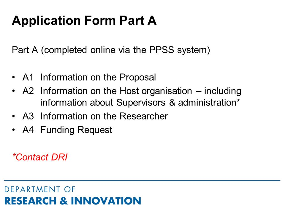 Application Form Part A Part A (completed online via the PPSS system) A1 Information on the Proposal A2 Information on the Host organisation – including information about Supervisors & administration* A3 Information on the Researcher A4Funding Request *Contact DRI