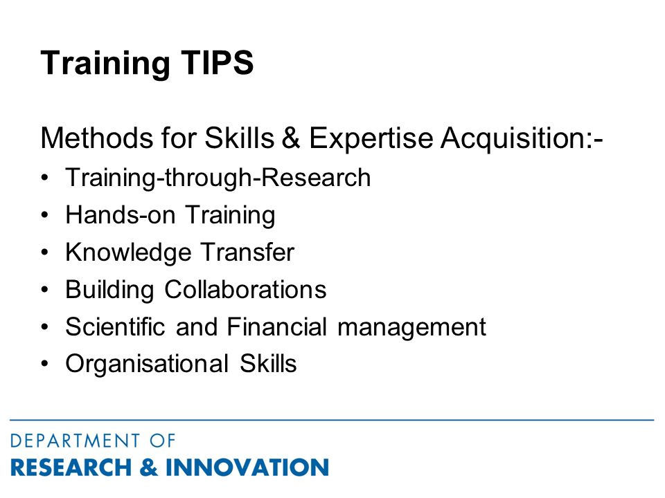 Training TIPS Methods for Skills & Expertise Acquisition:- Training-through-Research Hands-on Training Knowledge Transfer Building Collaborations Scientific and Financial management Organisational Skills