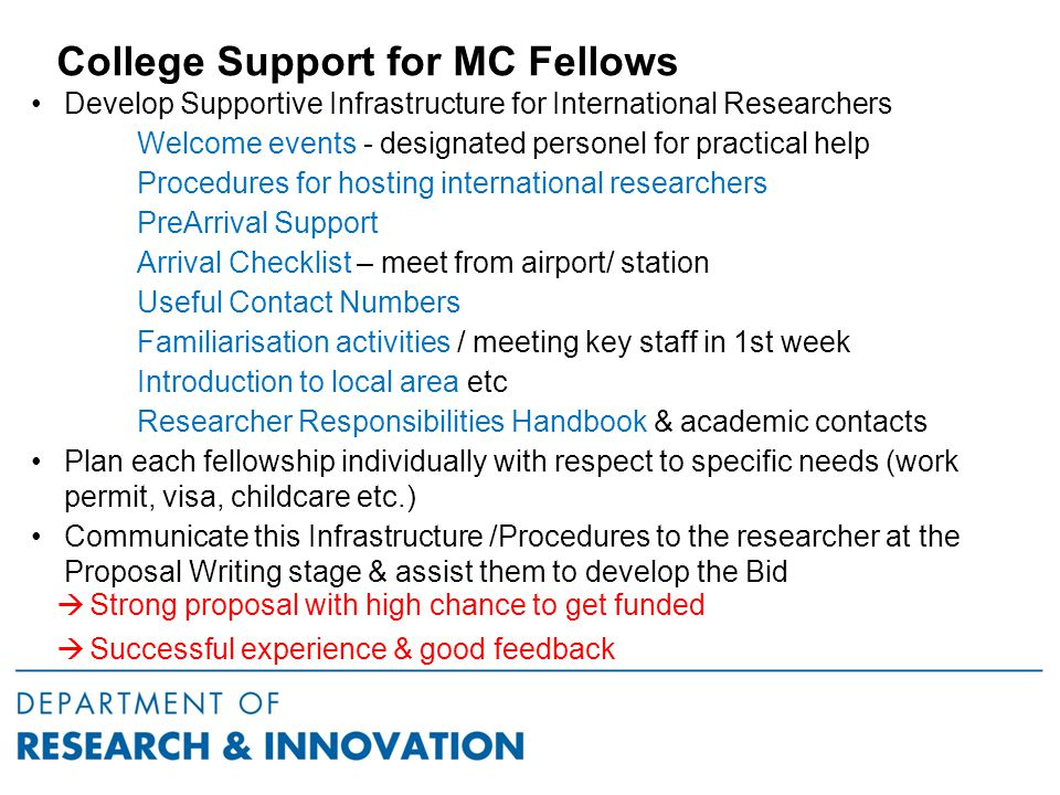 College Support for MC Fellows Develop Supportive Infrastructure for International Researchers Welcome events - designated personel for practical help Procedures for hosting international researchers PreArrival Support Arrival Checklist – meet from airport/ station Useful Contact Numbers Familiarisation activities / meeting key staff in 1st week Introduction to local area etc Researcher Responsibilities Handbook & academic contacts Plan each fellowship individually with respect to specific needs (work permit, visa, childcare etc.) Communicate this Infrastructure /Procedures to the researcher at the Proposal Writing stage & assist them to develop the Bid  Strong proposal with high chance to get funded  Successful experience & good feedback