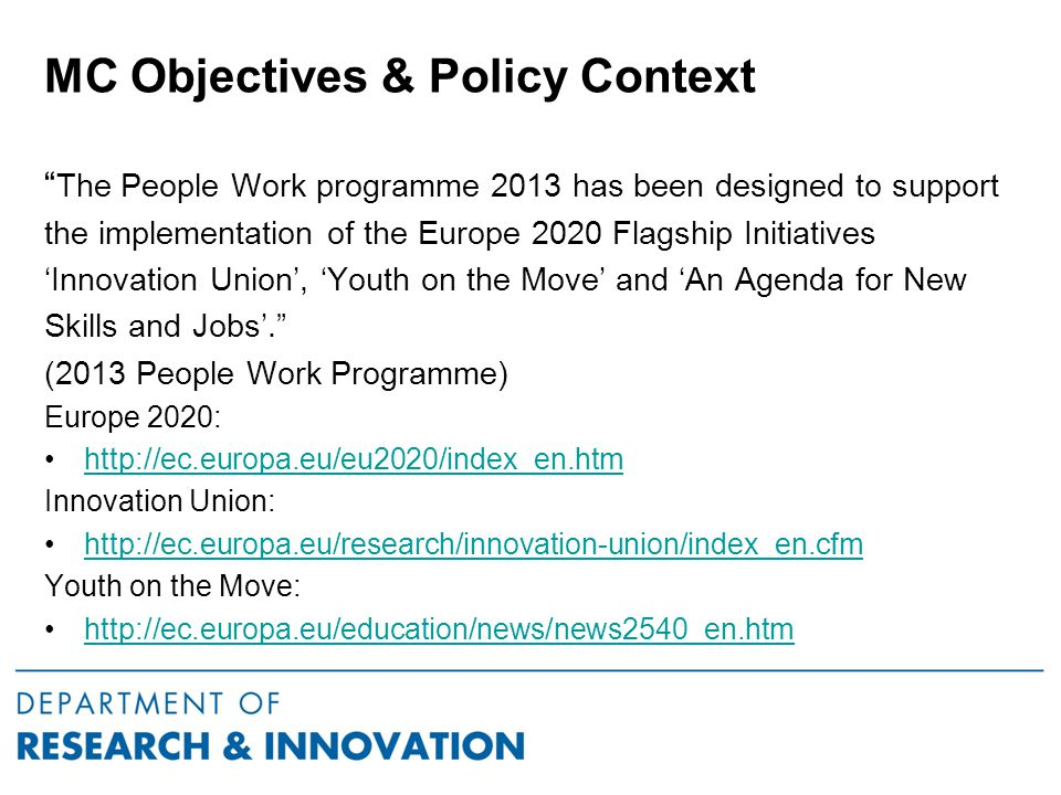 MC Objectives & Policy Context The People Work programme 2013 has been designed to support the implementation of the Europe 2020 Flagship Initiatives 'Innovation Union', 'Youth on the Move' and 'An Agenda for New Skills and Jobs'. (2013 People Work Programme) Europe 2020: http://ec.europa.eu/eu2020/index_en.htm Innovation Union: http://ec.europa.eu/research/innovation-union/index_en.cfm Youth on the Move: http://ec.europa.eu/education/news/news2540_en.htm