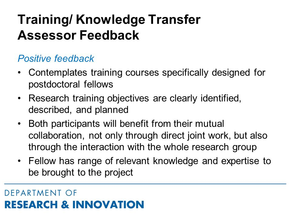 Training/ Knowledge Transfer Assessor Feedback Positive feedback Contemplates training courses specifically designed for postdoctoral fellows Research training objectives are clearly identified, described, and planned Both participants will benefit from their mutual collaboration, not only through direct joint work, but also through the interaction with the whole research group Fellow has range of relevant knowledge and expertise to be brought to the project