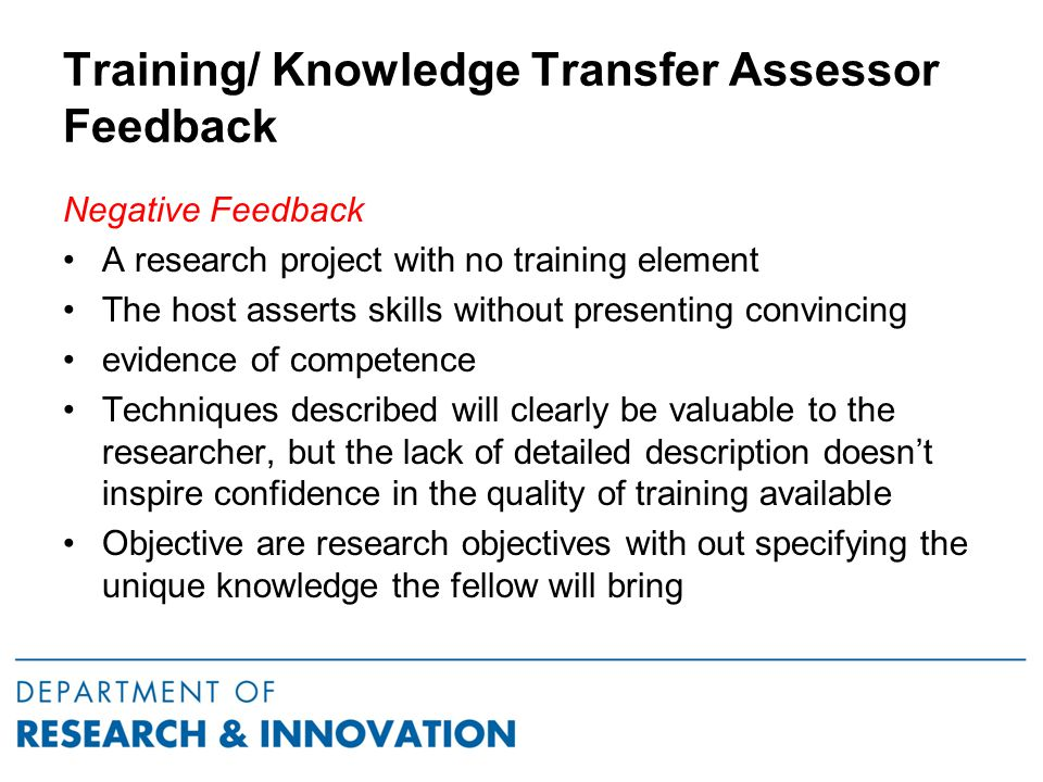 Training/ Knowledge Transfer Assessor Feedback Negative Feedback A research project with no training element The host asserts skills without presenting convincing evidence of competence Techniques described will clearly be valuable to the researcher, but the lack of detailed description doesn't inspire confidence in the quality of training available Objective are research objectives with out specifying the unique knowledge the fellow will bring