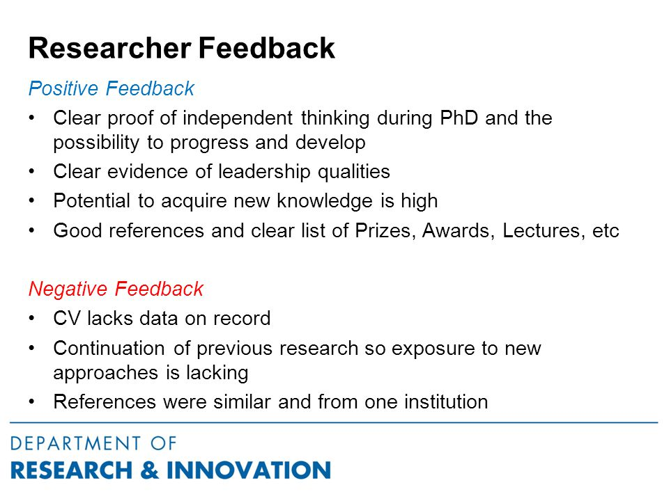 Researcher Feedback Positive Feedback Clear proof of independent thinking during PhD and the possibility to progress and develop Clear evidence of leadership qualities Potential to acquire new knowledge is high Good references and clear list of Prizes, Awards, Lectures, etc Negative Feedback CV lacks data on record Continuation of previous research so exposure to new approaches is lacking References were similar and from one institution