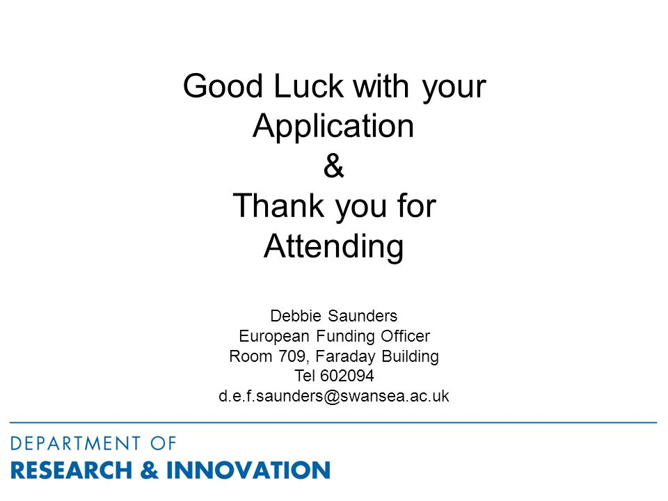 Good Luck with your Application & Thank you for Attending Debbie Saunders European Funding Officer Room 709, Faraday Building Tel 602094 d.e.f.saunders@swansea.ac.uk