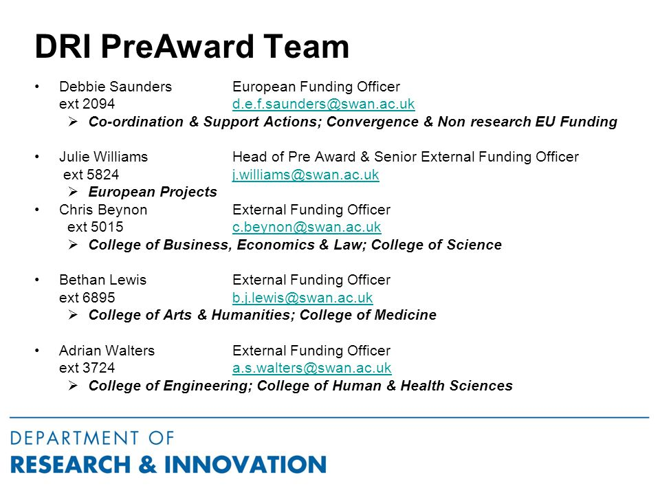 DRI PreAward Team Debbie SaundersEuropean Funding Officer ext 2094 d.e.f.saunders@swan.ac.ukd.e.f.saunders@swan.ac.uk  Co-ordination & Support Actions; Convergence & Non research EU Funding Julie Williams Head of Pre Award & Senior External Funding Officer ext 5824 j.williams@swan.ac.ukj.williams@swan.ac.uk  European Projects Chris Beynon External Funding Officer ext 5015 c.beynon@swan.ac.ukc.beynon@swan.ac.uk  College of Business, Economics & Law; College of Science Bethan Lewis External Funding Officer ext 6895b.j.lewis@swan.ac.ukb.j.lewis@swan.ac.uk  College of Arts & Humanities; College of Medicine Adrian Walters External Funding Officer ext 3724a.s.walters@swan.ac.uka.s.walters@swan.ac.uk  College of Engineering; College of Human & Health Sciences
