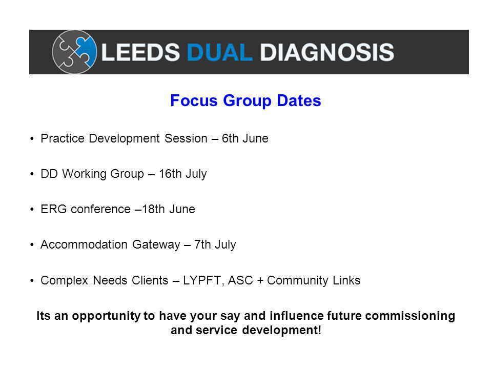 Focus Group Dates Practice Development Session – 6th June DD Working Group – 16th July ERG conference –18th June Accommodation Gateway – 7th July Complex Needs Clients – LYPFT, ASC + Community Links Its an opportunity to have your say and influence future commissioning and service development!