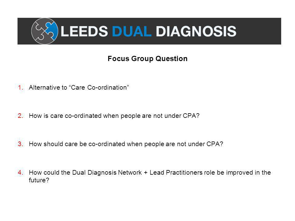 Focus Group Question 1.Alternative to Care Co-ordination 2.How is care co-ordinated when people are not under CPA.