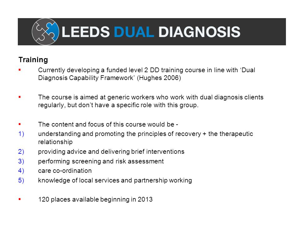 Training  Currently developing a funded level 2 DD training course in line with 'Dual Diagnosis Capability Framework' (Hughes 2006)  The course is a