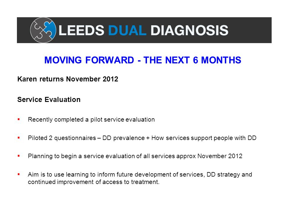 MOVING FORWARD - THE NEXT 6 MONTHS Karen returns November 2012 Service Evaluation  Recently completed a pilot service evaluation  Piloted 2 question