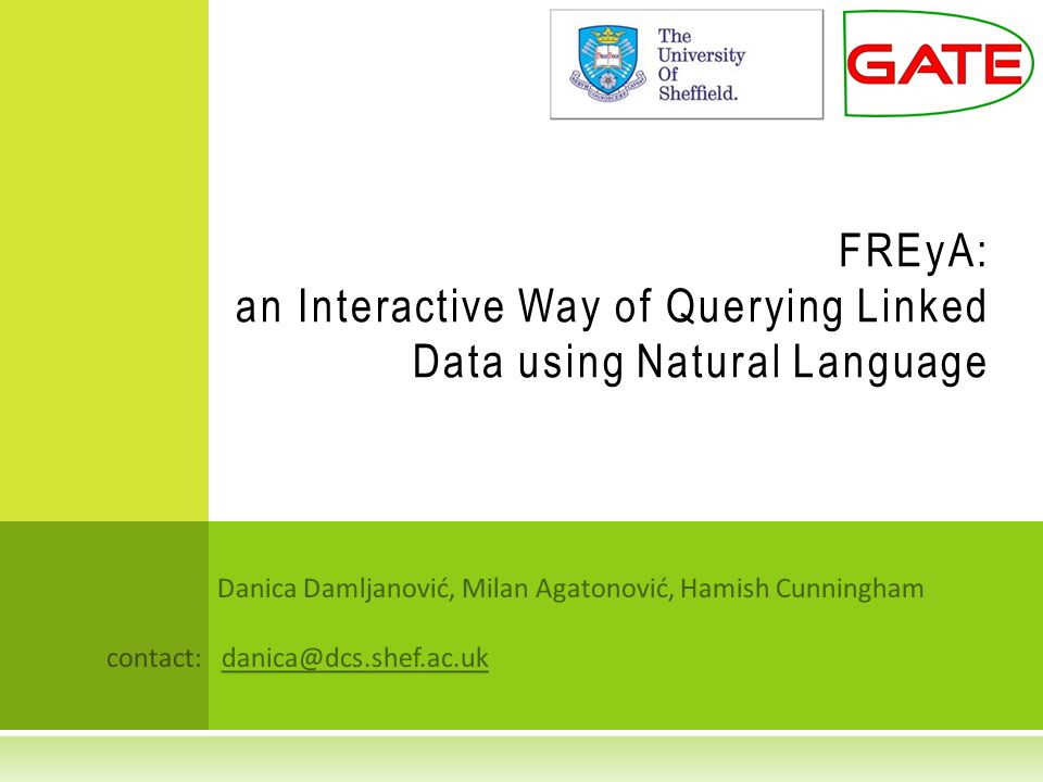 Danica Damljanović, Milan Agatonović, Hamish Cunningham contact: danica@dcs.shef.ac.uk FREyA: an Interactive Way of Querying Linked Data using Natural Language