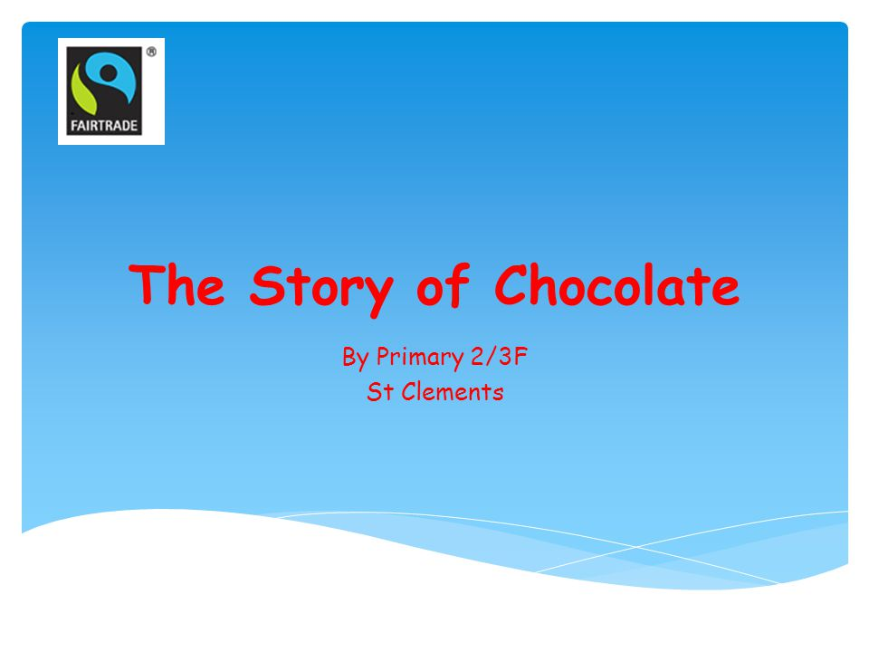 The Story of Chocolate By Primary 2/3F St Clements